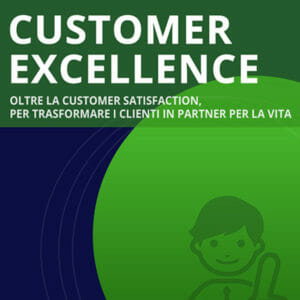 Customer Excellence OLTRE LA CUSTOMER SATISFACTION, PER TRASFORMARE I CLIENTI IN PARTNER PER LA VITA